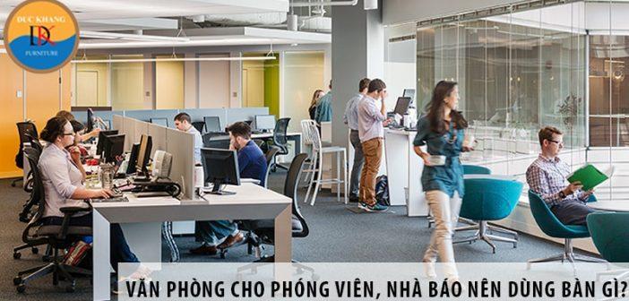 Thiết kế văn phòng cho phóng viên, nhà báo nên dùng bàn gì?